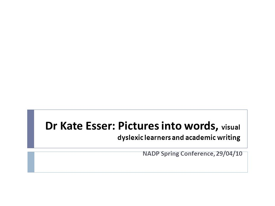 Dr Kate Esser: Pictures into words, visual dyslexic learners and academic writing NADP Spring Conference, 29/04/10