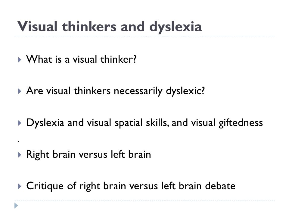 Visual thinkers and dyslexia  What is a visual thinker?  Are visual thinkers necessarily dyslexic?  Dyslexia and visual spatial skills, and visual