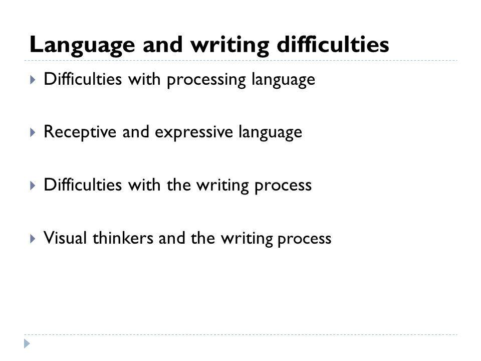 Language and writing difficulties  Difficulties with processing language  Receptive and expressive language  Difficulties with the writing process  Visual thinkers and the writin g process