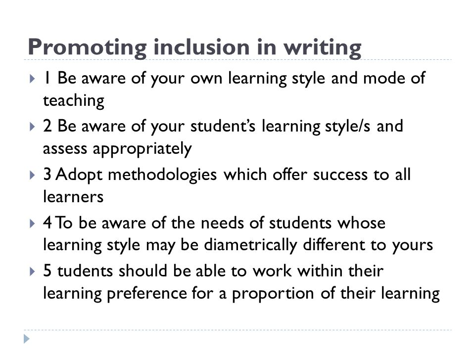 Promoting inclusion in writing  1 Be aware of your own learning style and mode of teaching  2 Be aware of your student's learning style/s and assess