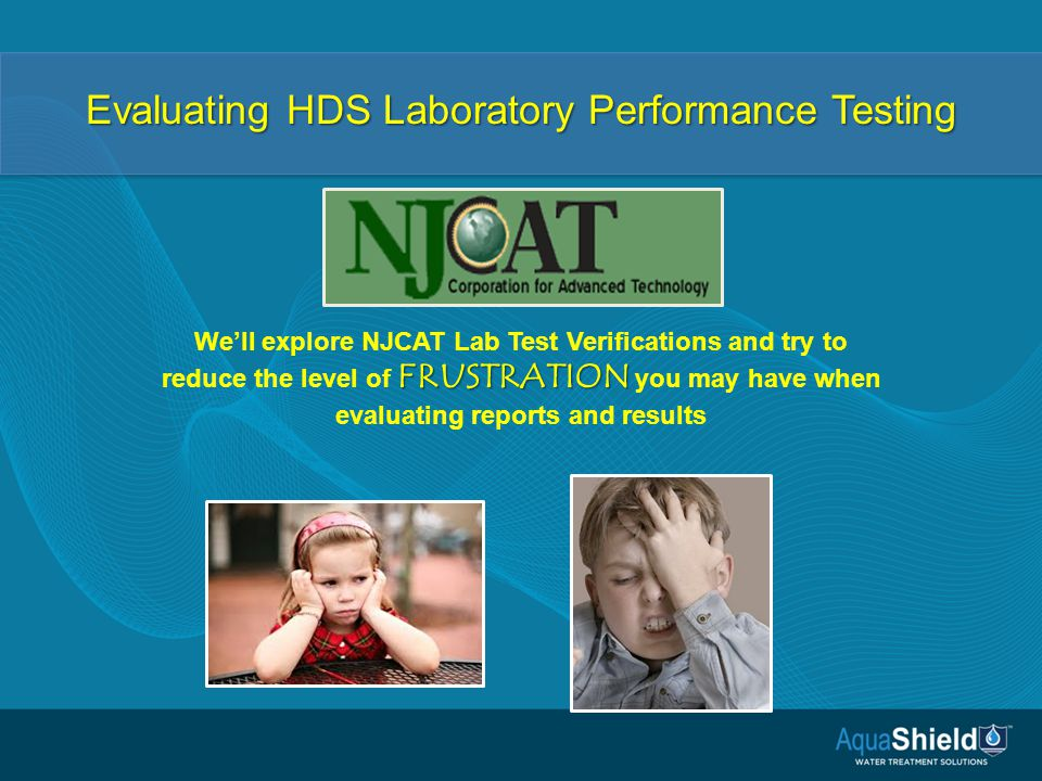 Evaluating HDS Laboratory Performance Testing FRUSTRATION We'll explore NJCAT Lab Test Verifications and try to reduce the level of FRUSTRATION you may have when evaluating reports and results