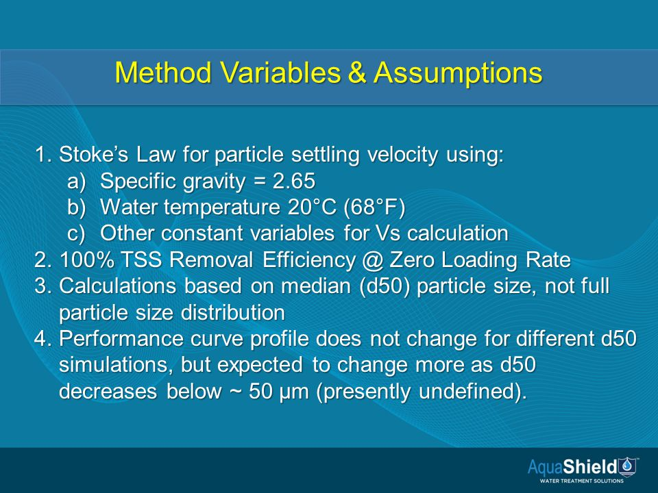 Method Variables & Assumptions 1.Stoke's Law for particle settling velocity using: a)Specific gravity = 2.65 b)Water temperature 20°C (68°F) c)Other constant variables for Vs calculation 2.100% TSS Removal Efficiency @ Zero Loading Rate 3.Calculations based on median (d50) particle size, not full particle size distribution 4.Performance curve profile does not change for different d50 simulations, but expected to change more as d50 decreases below ~ 50 µm (presently undefined).