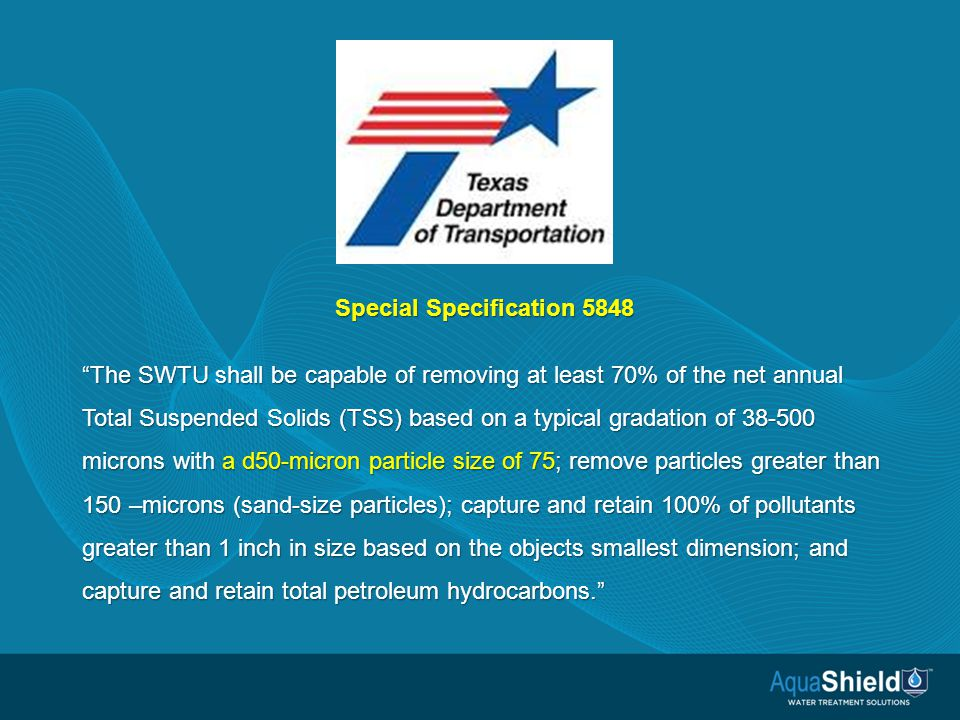 Special Specification 5848 The SWTU shall be capable of removing at least 70% of the net annual Total Suspended Solids (TSS) based on a typical gradation of 38-500 microns with a d50-micron particle size of 75; remove particles greater than 150 –microns (sand-size particles); capture and retain 100% of pollutants greater than 1 inch in size based on the objects smallest dimension; and capture and retain total petroleum hydrocarbons.