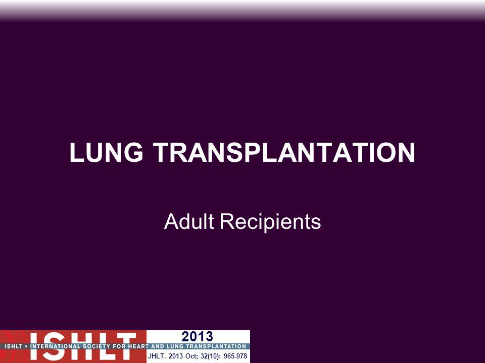 LUNG TRANSPLANTATION Adult Recipients JHLT. 2013 Oct; 32(10): 965-978 2013