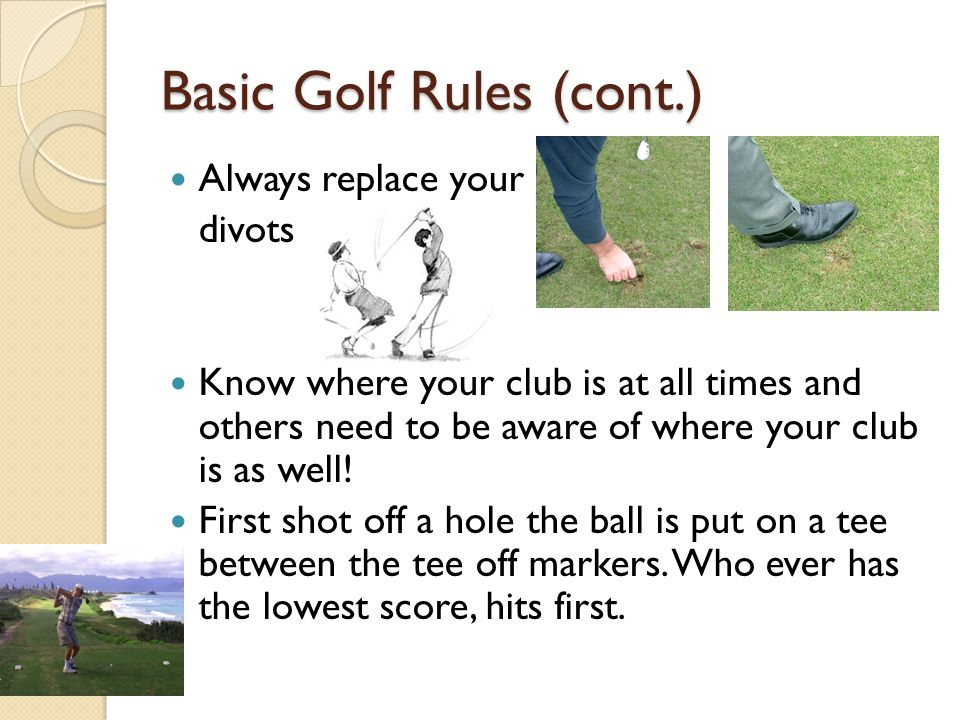 Basic Golf Rules (cont.) Always replace your divots Know where your club is at all times and others need to be aware of where your club is as well! Fi