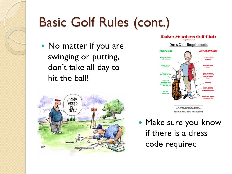 Basic Golf Rules (cont.) No matter if you are swinging or putting, don't take all day to hit the ball! Make sure you know if there is a dress code req