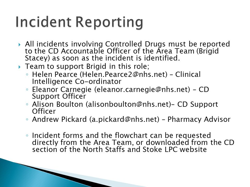  All incidents involving Controlled Drugs must be reported to the CD Accountable Officer of the Area Team (Brigid Stacey) as soon as the incident is identified.