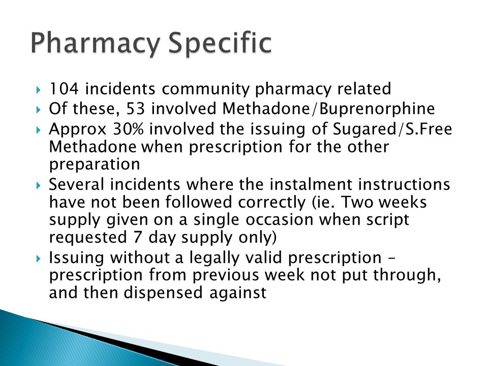 104 incidents community pharmacy related  Of these, 53 involved Methadone/Buprenorphine  Approx 30% involved the issuing of Sugared/S.Free Methadone when prescription for the other preparation  Several incidents where the instalment instructions have not been followed correctly (ie.