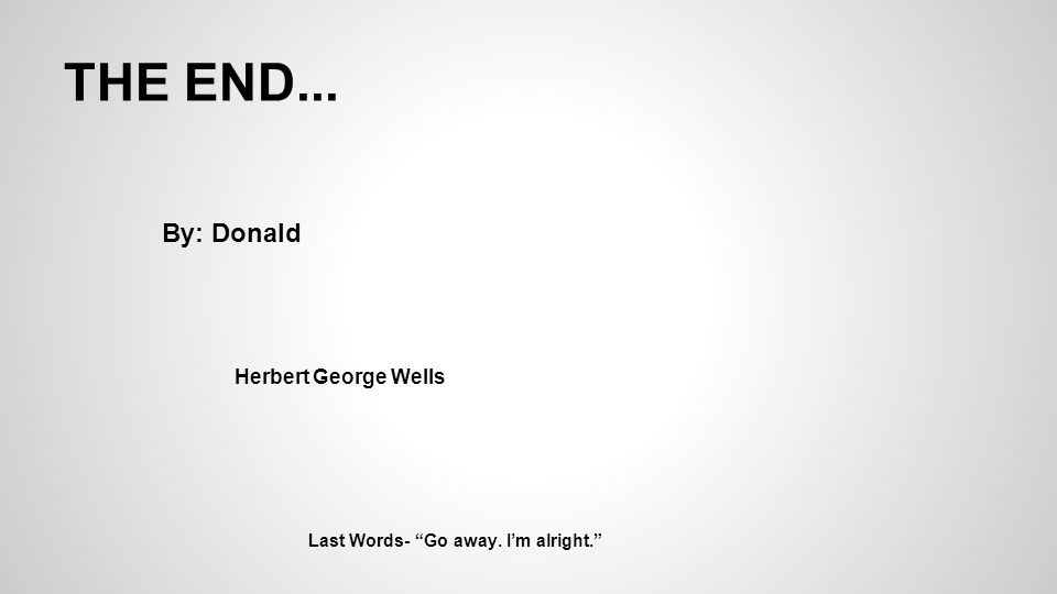 THE END... Last Words- Go away. I'm alright. By: Donald Herbert George Wells