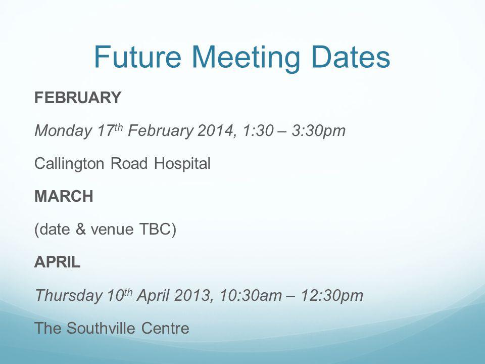 Future Meeting Dates FEBRUARY Monday 17 th February 2014, 1:30 – 3:30pm Callington Road Hospital MARCH (date & venue TBC) APRIL Thursday 10 th April 2013, 10:30am – 12:30pm The Southville Centre