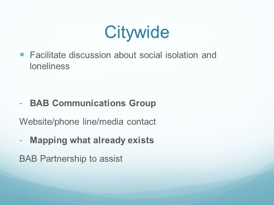 Citywide Facilitate discussion about social isolation and loneliness - BAB Communications Group Website/phone line/media contact - Mapping what already exists BAB Partnership to assist