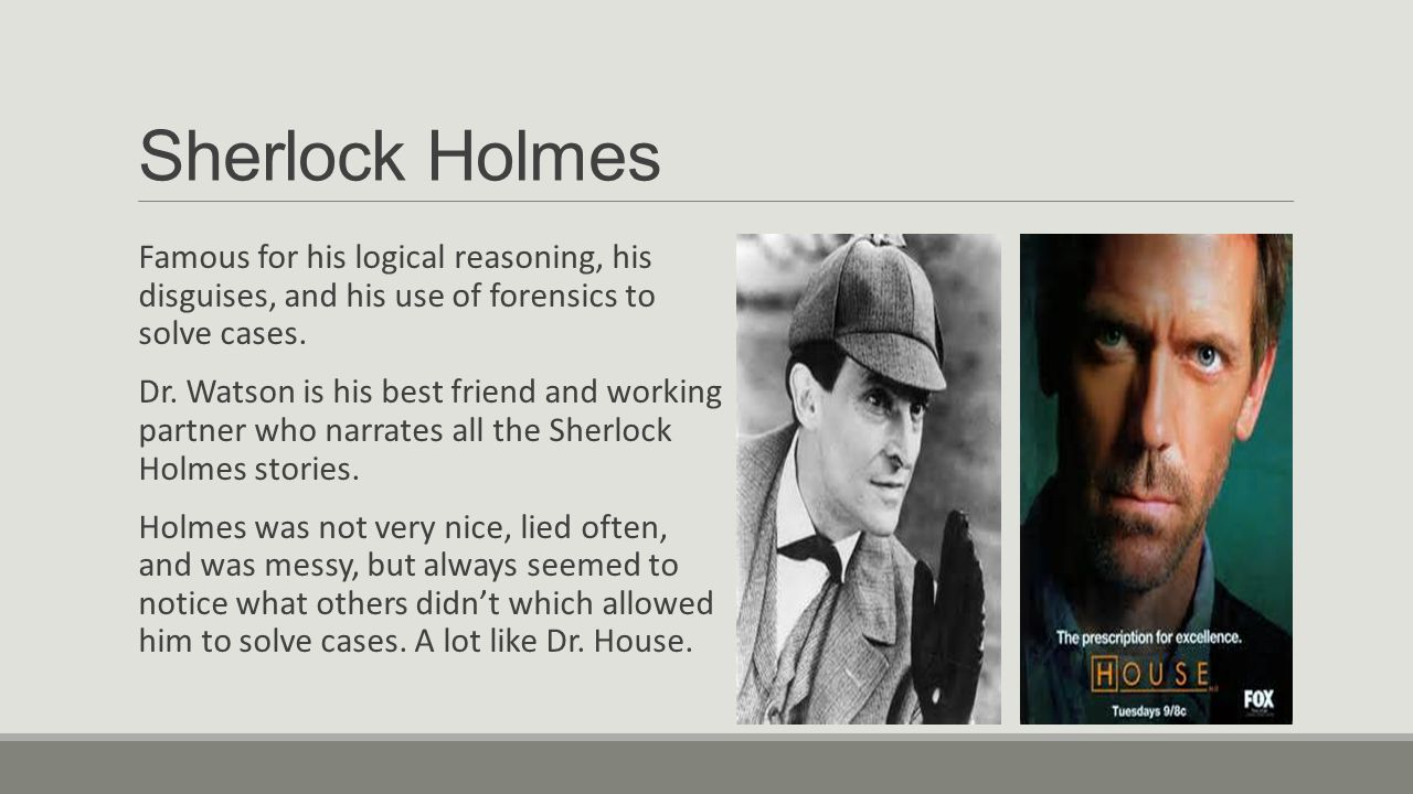 Sherlock Holmes Famous for his logical reasoning, his disguises, and his use of forensics to solve cases.