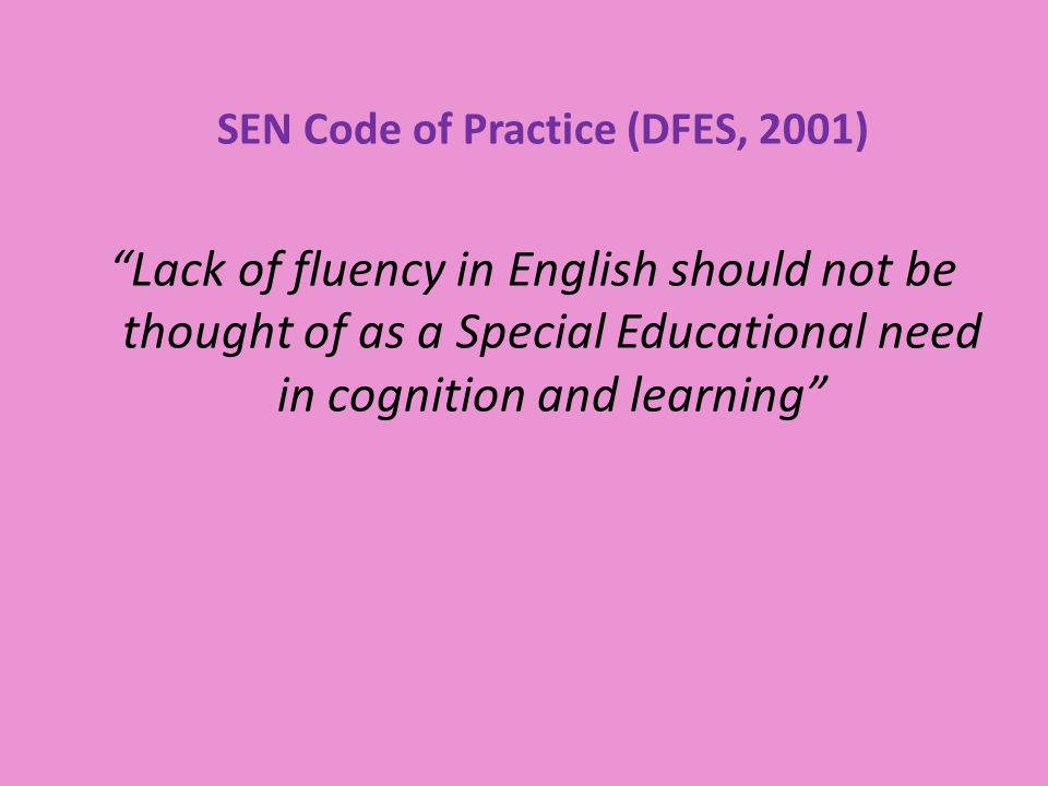 SEN Code of Practice (DFES, 2001) Lack of fluency in English should not be thought of as a Special Educational need in cognition and learning