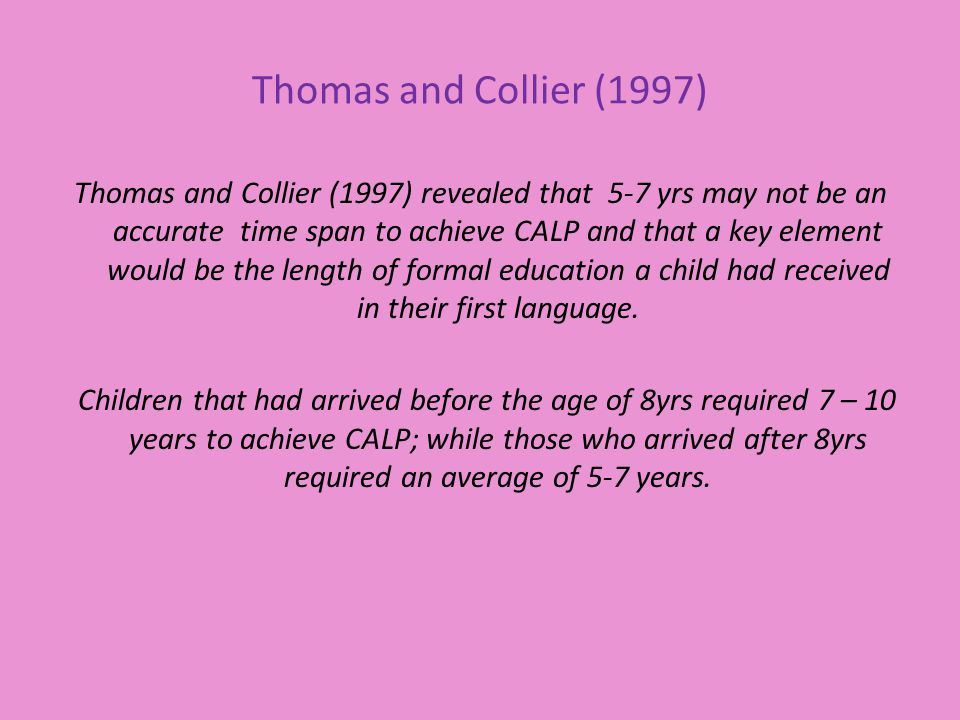 Thomas and Collier (1997) Thomas and Collier (1997) revealed that 5-7 yrs may not be an accurate time span to achieve CALP and that a key element would be the length of formal education a child had received in their first language.