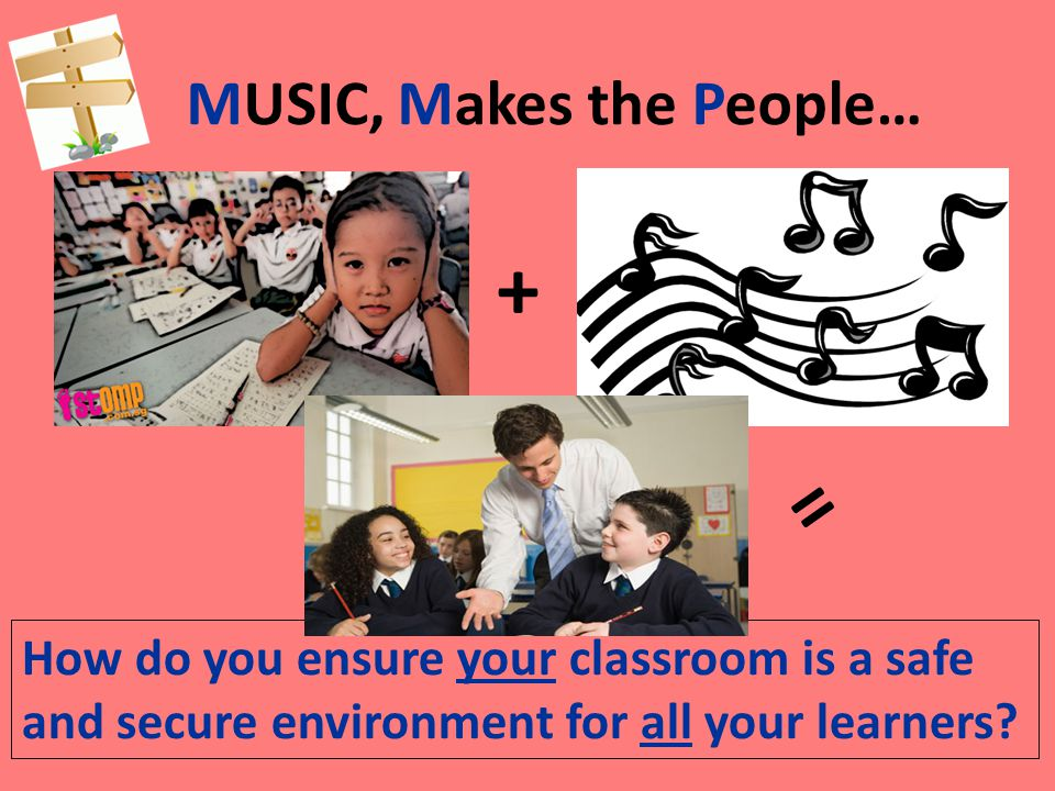 MUSIC, Makes the People… How do you ensure your classroom is a safe and secure environment for all your learners.