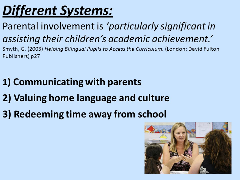 1 ) Communicating with parents 2) Valuing home language and culture 3) Redeeming time away from school Different Systems: Parental involvement is 'particularly significant in assisting their children's academic achievement.' Smyth, G.
