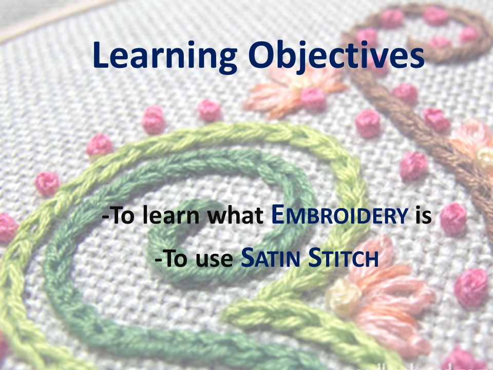 Learning Objectives -To learn what E MBROIDERY is -To use S ATIN S TITCH