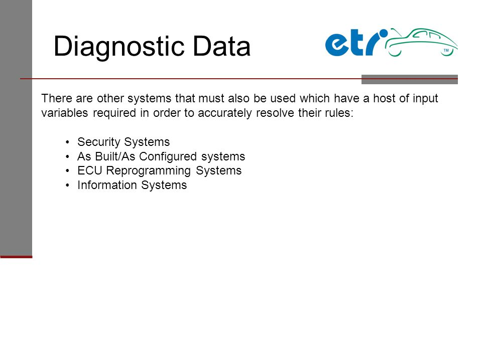 Diagnostic Data There are other systems that must also be used which have a host of input variables required in order to accurately resolve their rules: Security Systems As Built/As Configured systems ECU Reprogramming Systems Information Systems