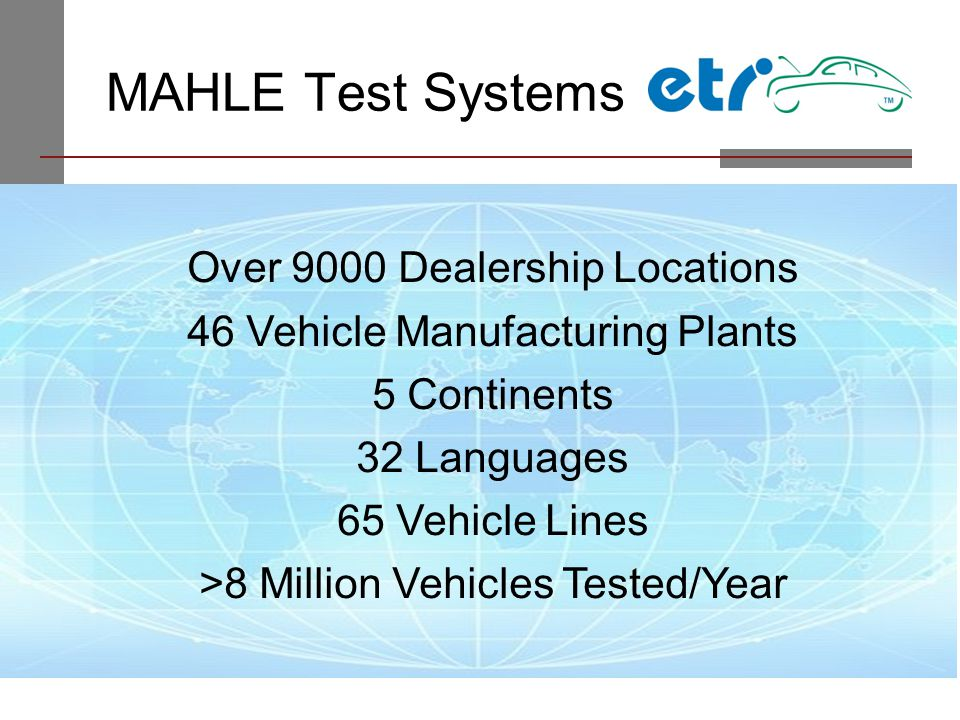 MAHLE Test Systems Over 9000 Dealership Locations 46 Vehicle Manufacturing Plants 5 Continents 32 Languages 65 Vehicle Lines >8 Million Vehicles Teste