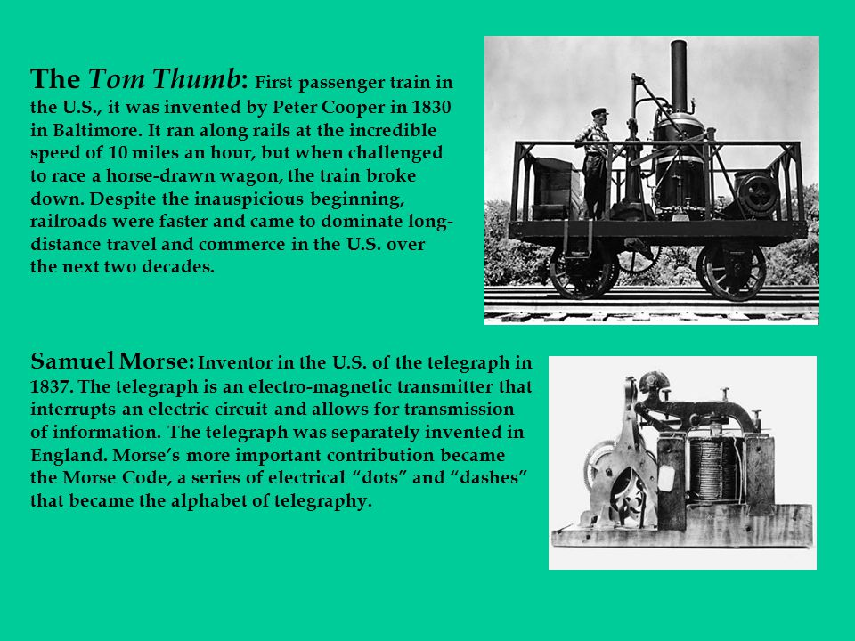 The Tom Thumb : First passenger train in the U.S., it was invented by Peter Cooper in 1830 in Baltimore. It ran along rails at the incredible speed of