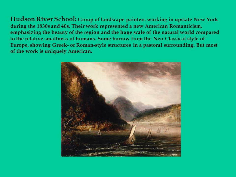 Hudson River School: Group of landscape painters working in upstate New York during the 1830s and 40s. Their work represented a new American Romantici