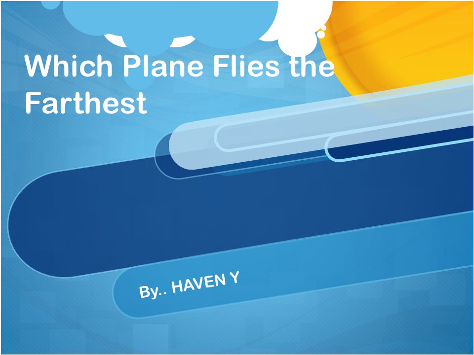 Which Plane Flies the Farthest By.. HAVEN Y