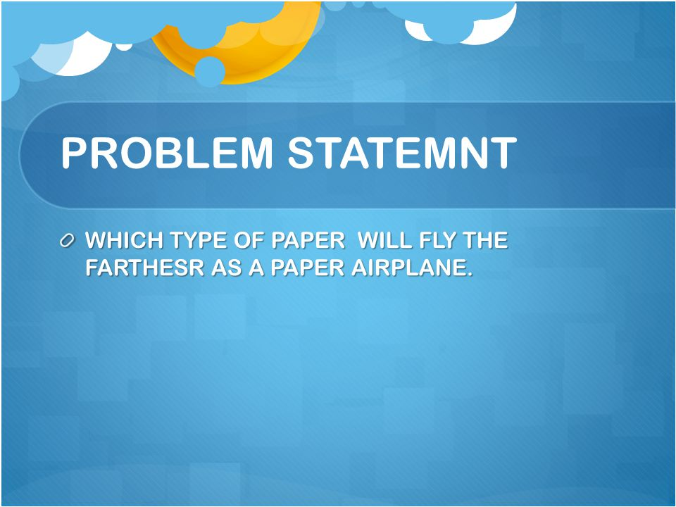 PROBLEM STATEMNT WHICH TYPE OF PAPER WILL FLY THE FARTHESR AS A PAPER AIRPLANE.