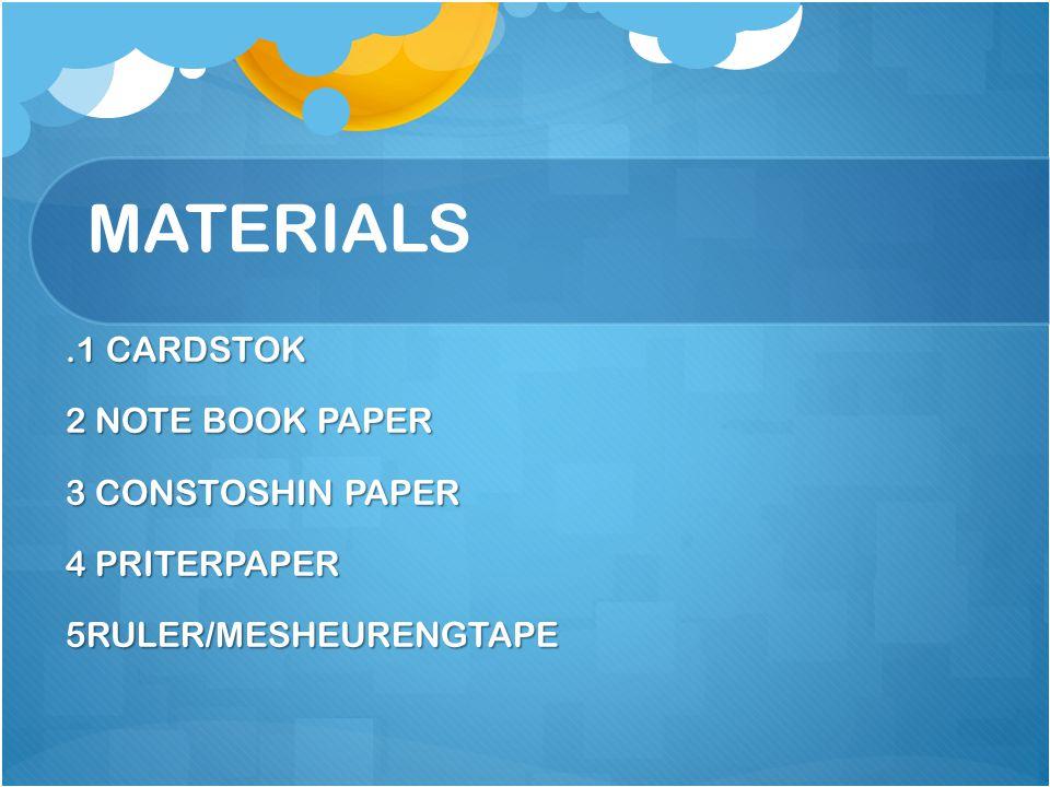MATERIALS.1 CARDSTOK 2 NOTE BOOK PAPER 3 CONSTOSHIN PAPER 4 PRITERPAPER 5RULER/MESHEURENGTAPE