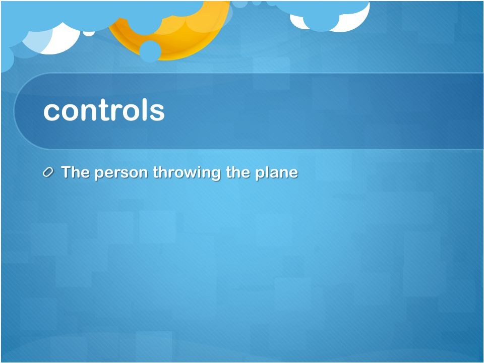 controls The person throwing the plane