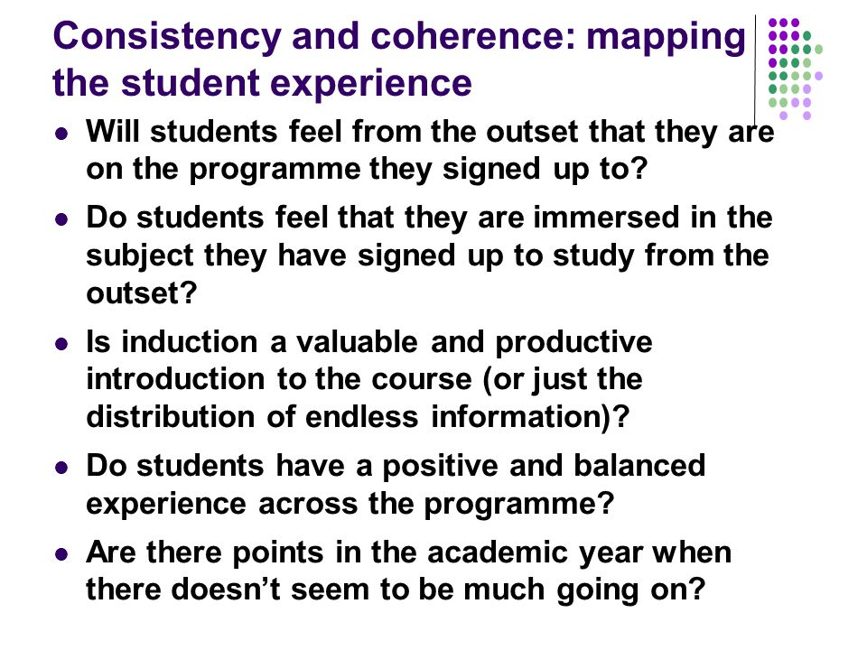Consistency and coherence: mapping the student experience Will students feel from the outset that they are on the programme they signed up to.