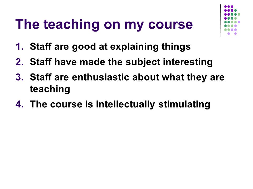 The teaching on my course 1.Staff are good at explaining things 2.Staff have made the subject interesting 3.Staff are enthusiastic about what they are teaching 4.The course is intellectually stimulating