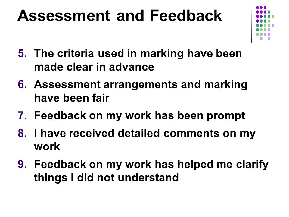Assessment and Feedback 5.The criteria used in marking have been made clear in advance 6.Assessment arrangements and marking have been fair 7.Feedback on my work has been prompt 8.I have received detailed comments on my work 9.Feedback on my work has helped me clarify things I did not understand