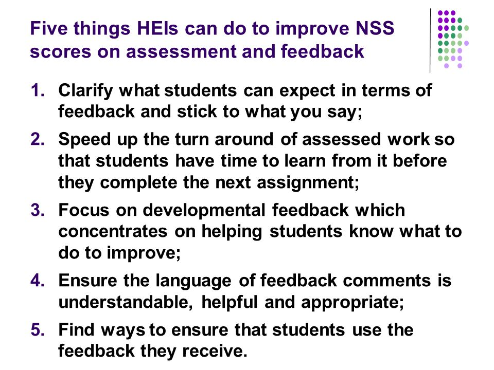 Five things HEIs can do to improve NSS scores on assessment and feedback 1.Clarify what students can expect in terms of feedback and stick to what you
