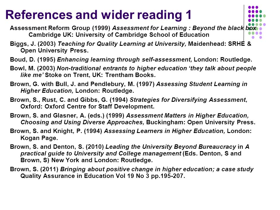References and wider reading 1 Assessment Reform Group (1999) Assessment for Learning : Beyond the black box Cambridge UK: University of Cambridge School of Education Biggs, J.