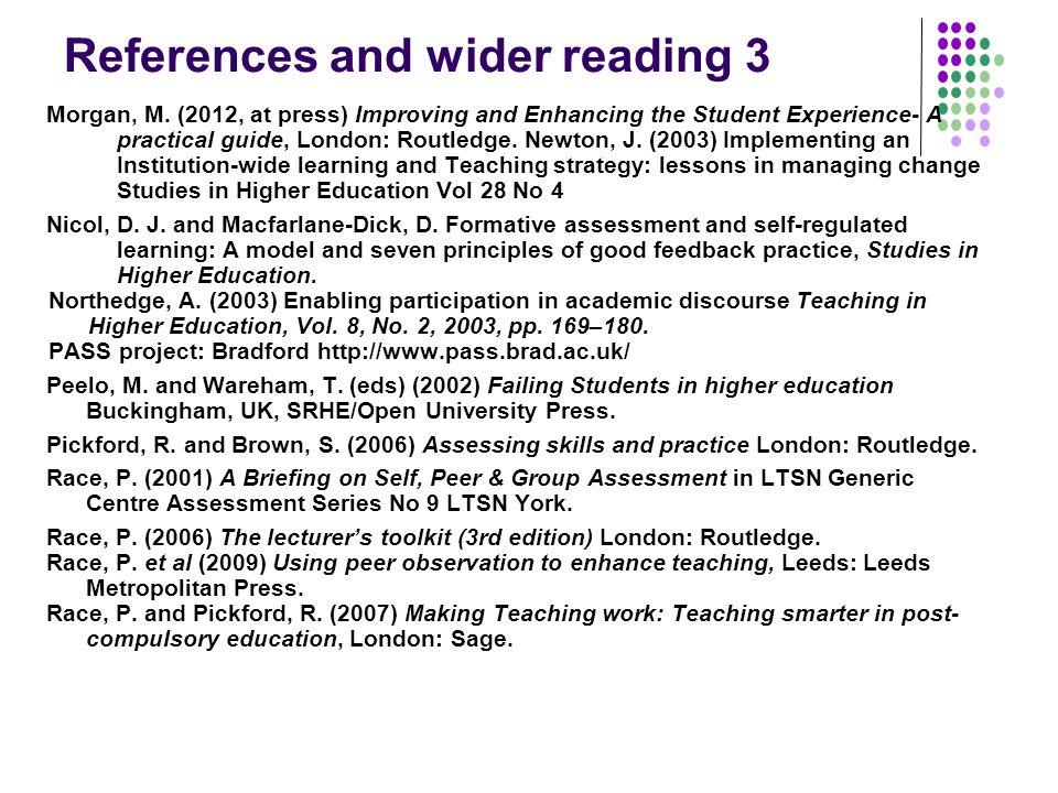 References and wider reading 3 Morgan, M. (2012, at press) Improving and Enhancing the Student Experience- A practical guide, London: Routledge. Newto