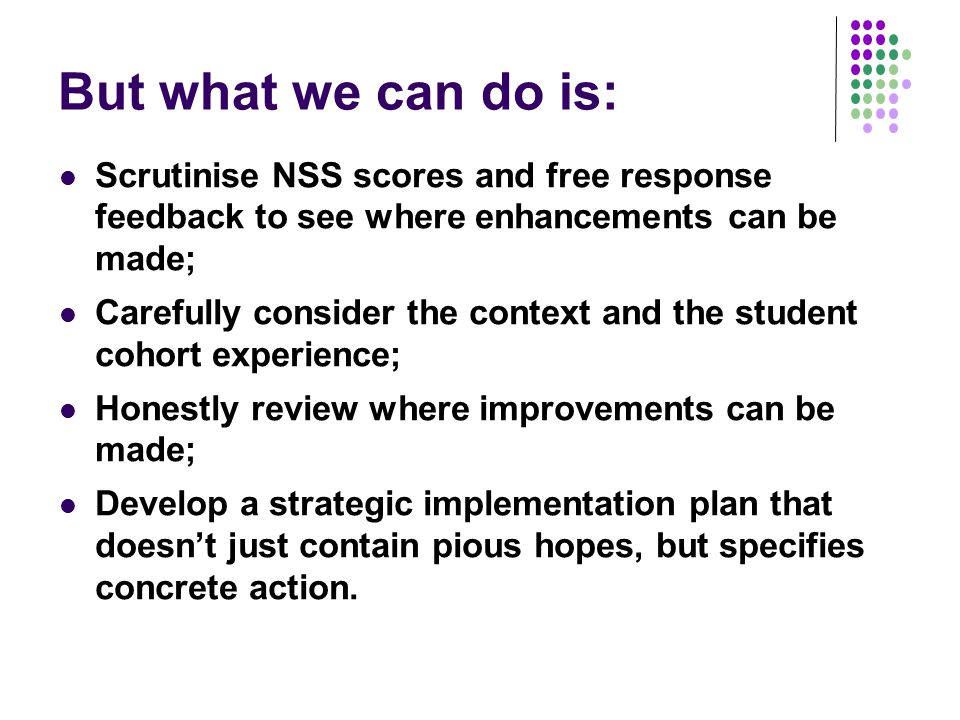 Five things HEIs can do to improve NSS scores on organisation and management Ensure campus signposting is helpful and current; Follow up on student feedback about the course and the university, and rectify problems fast; Whenever issues have been resolved, publicise the remediation so students know you have taken notice of what they've said; Publicise the timetable in advance of the students starting the course and, wherever possible, avoid making last minute changes; Never cancel sessions: reschedule instead (and explain reasons for doing this).