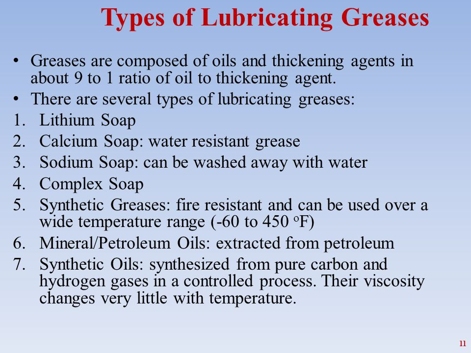Types of Lubricating Greases Greases are composed of oils and thickening agents in about 9 to 1 ratio of oil to thickening agent. There are several ty