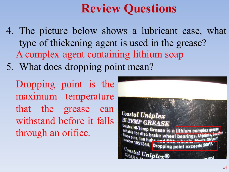 Review Questions 4.The picture below shows a lubricant case, what type of thickening agent is used in the grease? 5.What does dropping point mean? 14