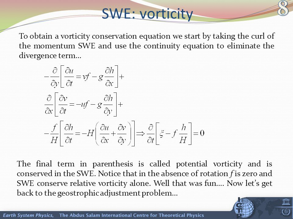 SWE: vorticity To obtain a vorticity conservation equation we start by taking the curl of the momentum SWE and use the continuity equation to eliminate the divergence term… The final term in parenthesis is called potential vorticity and is conserved in the SWE.