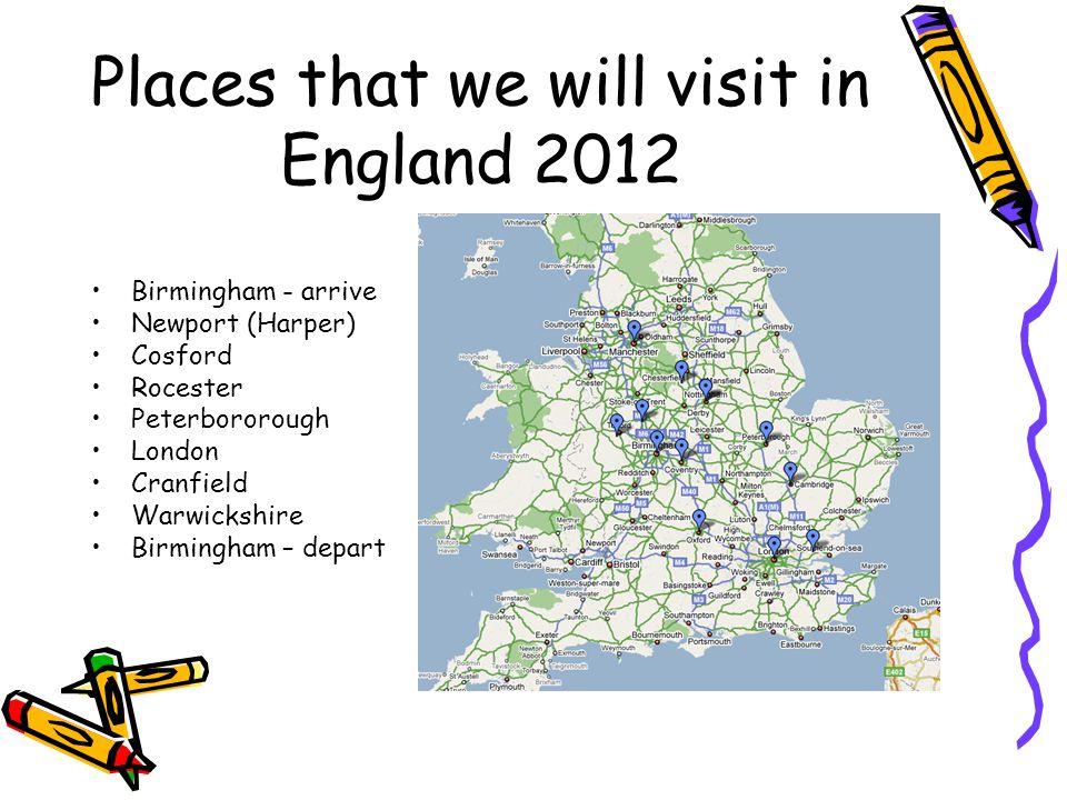 Places that we will visit in England 2012 Birmingham - arrive Newport (Harper) Cosford Rocester Peterbororough London Cranfield Warwickshire Birmingha
