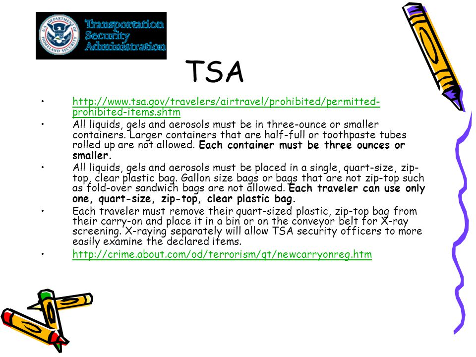 TSA http://www.tsa.gov/travelers/airtravel/prohibited/permitted- prohibited-items.shtmhttp://www.tsa.gov/travelers/airtravel/prohibited/permitted- prohibited-items.shtm All liquids, gels and aerosols must be in three-ounce or smaller containers.
