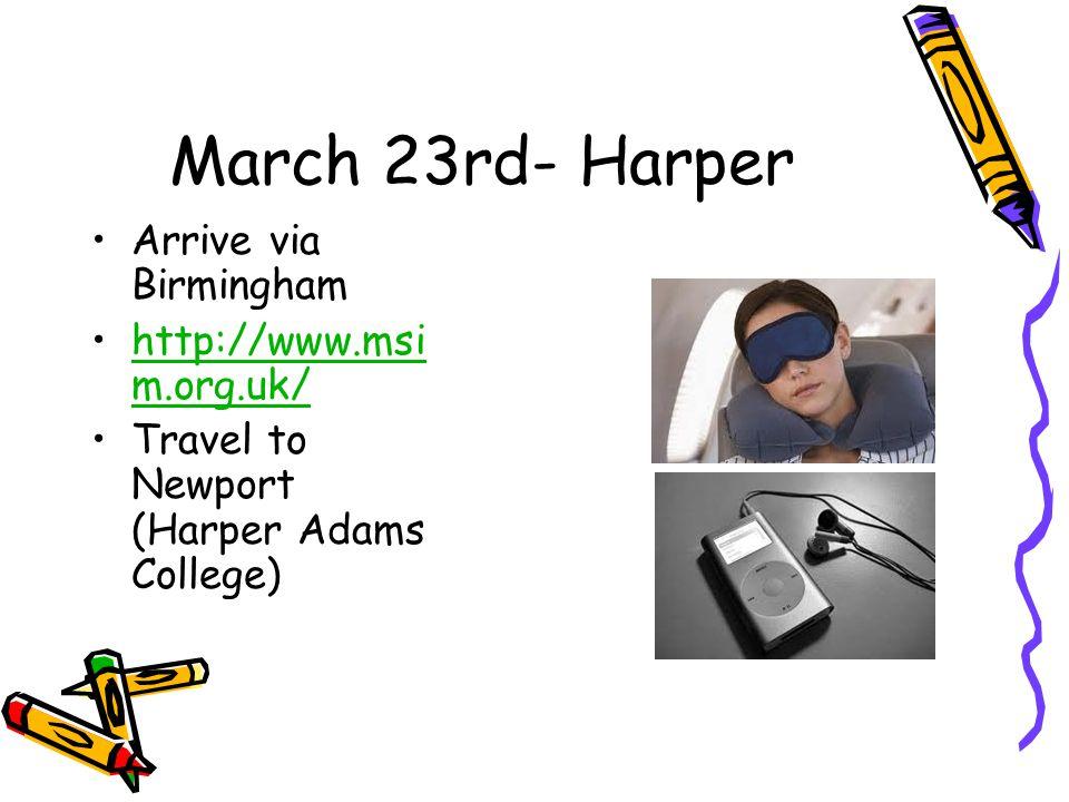 March 23rd- Harper Arrive via Birmingham http://www.msi m.org.uk/http://www.msi m.org.uk/ Travel to Newport (Harper Adams College)