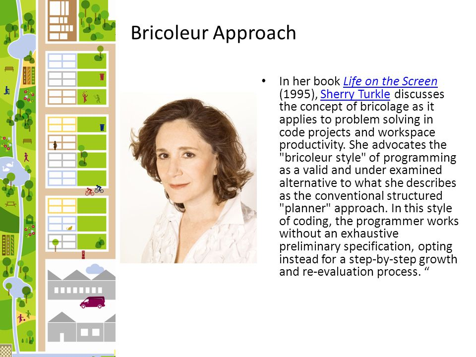 The bricoleur resembles the painter who stands back between brushstrokes, looks at the canvas, and only after this contemplation, decides what to do next. Bricoleur Approach