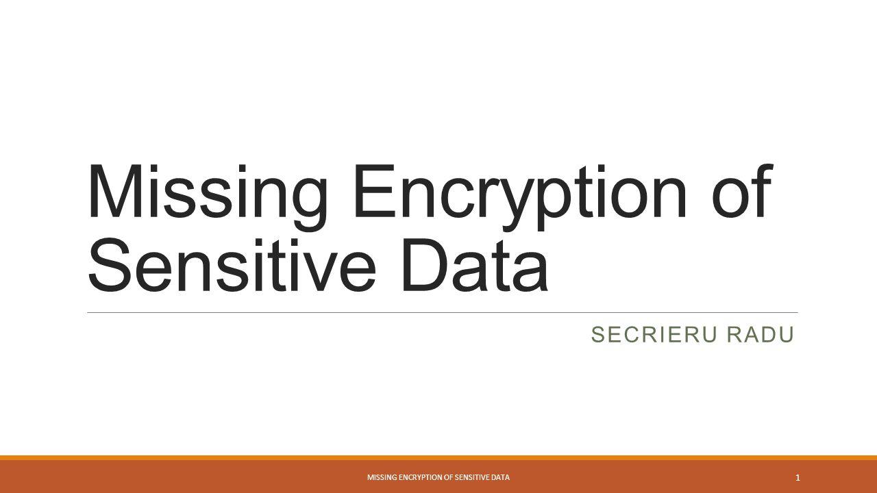Missing Encryption of Sensitive Data SECRIERU RADU MISSING ENCRYPTION OF SENSITIVE DATA 1