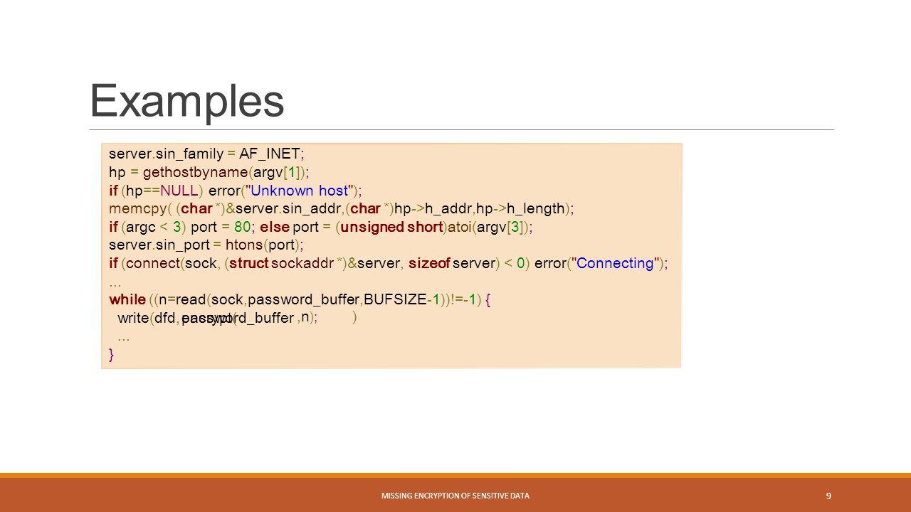 Examples MISSING ENCRYPTION OF SENSITIVE DATA 9 server.sin_family = AF_INET; hp = gethostbyname(argv[1]); if (hp==NULL) error(