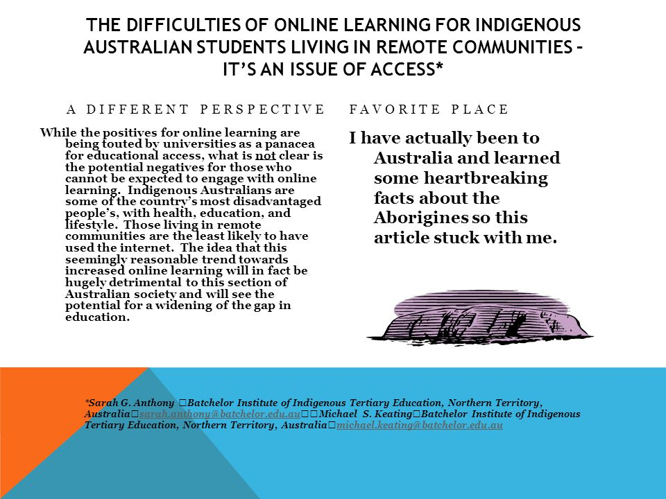 THE DIFFICULTIES OF ONLINE LEARNING FOR INDIGENOUS AUSTRALIAN STUDENTS LIVING IN REMOTE COMMUNITIES – IT'S AN ISSUE OF ACCESS* A DIFFERENT PERSPECTIVE While the positives for online learning are being touted by universities as a panacea for educational access, what is not clear is the potential negatives for those who cannot be expected to engage with online learning.