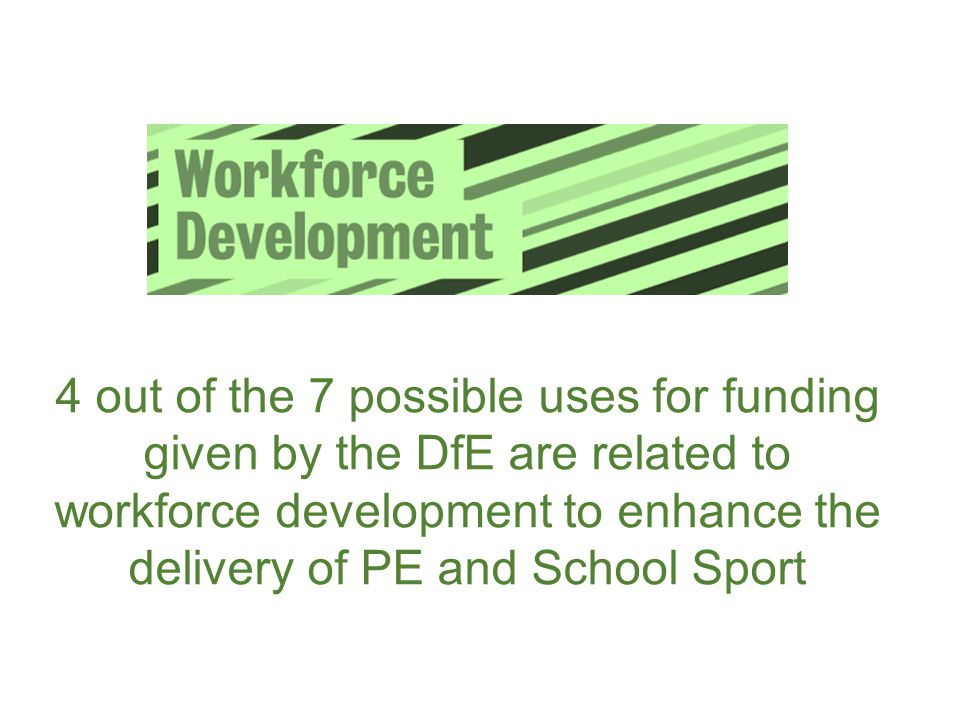 4 out of the 7 possible uses for funding given by the DfE are related to workforce development to enhance the delivery of PE and School Sport