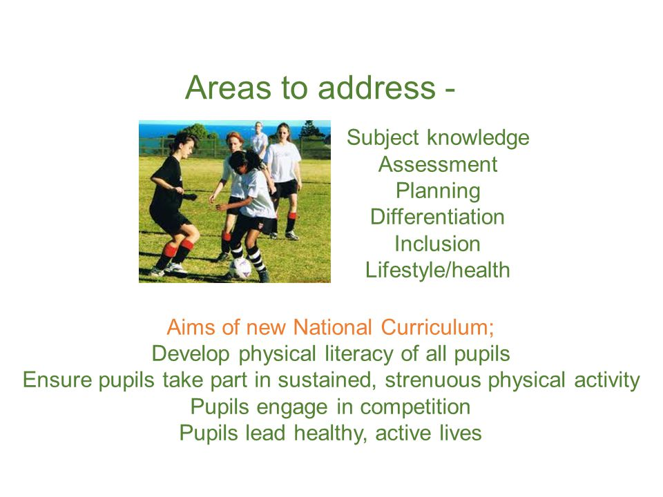 Aims of new National Curriculum; Develop physical literacy of all pupils Ensure pupils take part in sustained, strenuous physical activity Pupils engage in competition Pupils lead healthy, active lives Subject knowledge Assessment Planning Differentiation Inclusion Lifestyle/health Areas to address -
