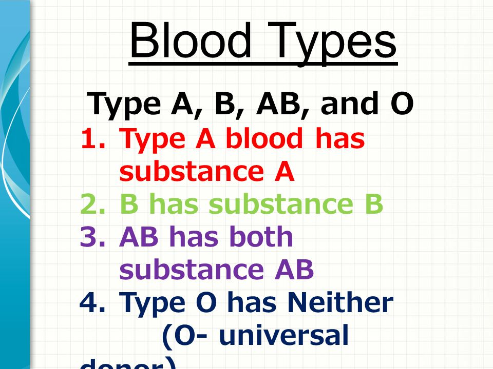 Blood Types Type A, B, AB, and O 1.Type A blood has substance A 2.B has substance B 3.AB has both substance AB 4.Type O has Neither (O- universal dono