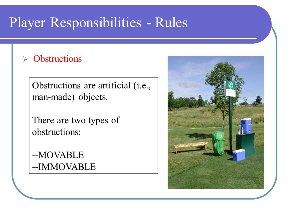 Player Responsibilities - Rules  Loose Impediments Natural objects (such as stones and leaves) not fixed or growing, not solidly embedded and not adhering to the ball.